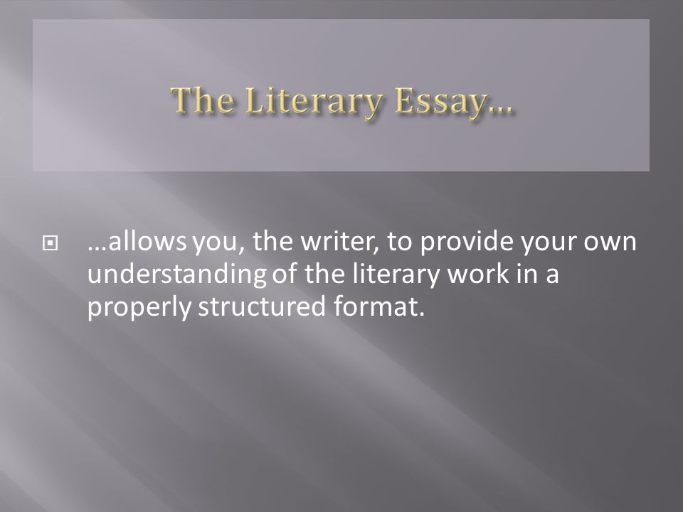  …allows you, the writer, to provide your own understanding of the literary work in a properly structured format.
