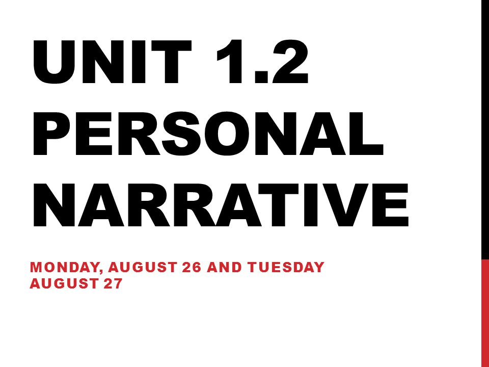 UNIT 1.2 PERSONAL NARRATIVE MONDAY, AUGUST 26 AND TUESDAY AUGUST 27