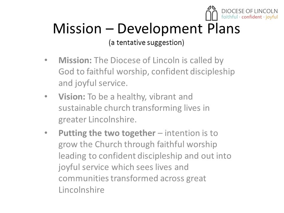 Mission – Development Plans (a tentative suggestion) Mission: The Diocese of Lincoln is called by God to faithful worship, confident discipleship and joyful service.