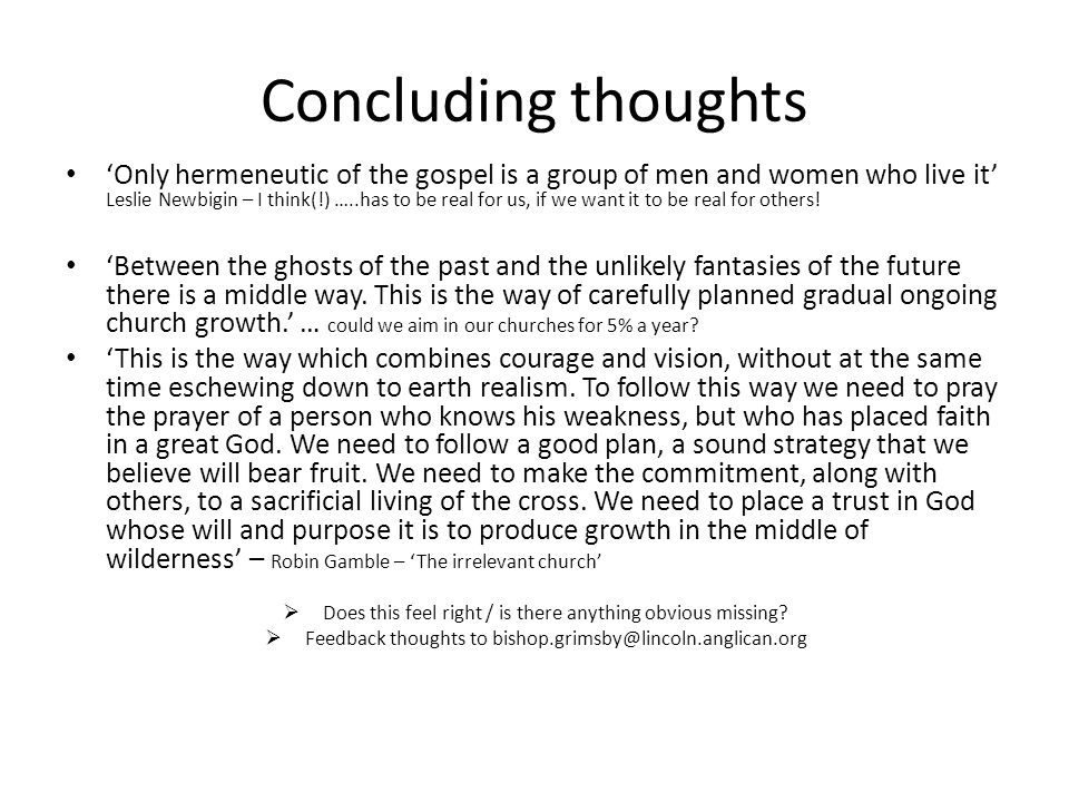 Concluding thoughts 'Only hermeneutic of the gospel is a group of men and women who live it' Leslie Newbigin – I think(!) …..has to be real for us, if we want it to be real for others.