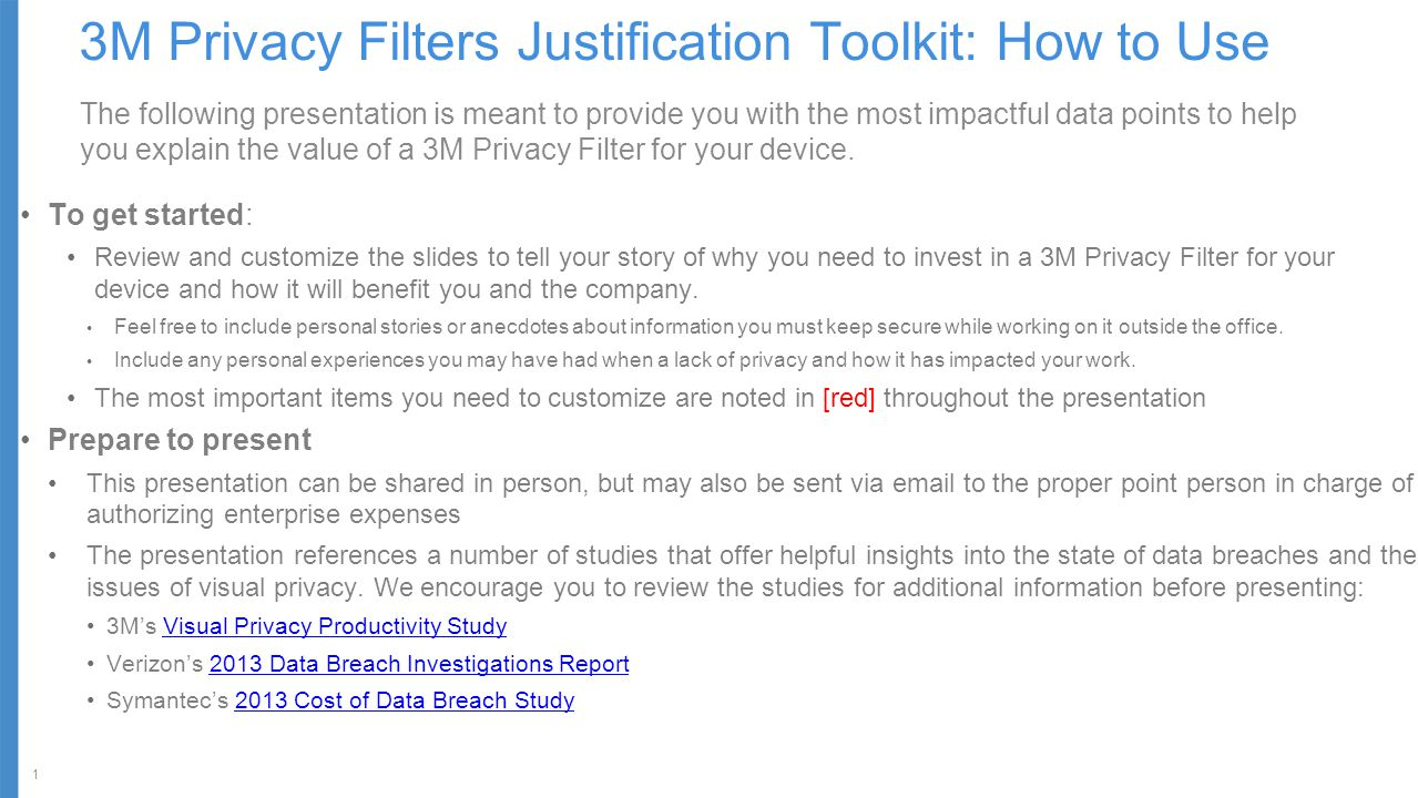 1 3M Privacy Filters Justification Toolkit: How to Use The following presentation is meant to provide you with the most impactful data points to help you explain the value of a 3M Privacy Filter for your device.