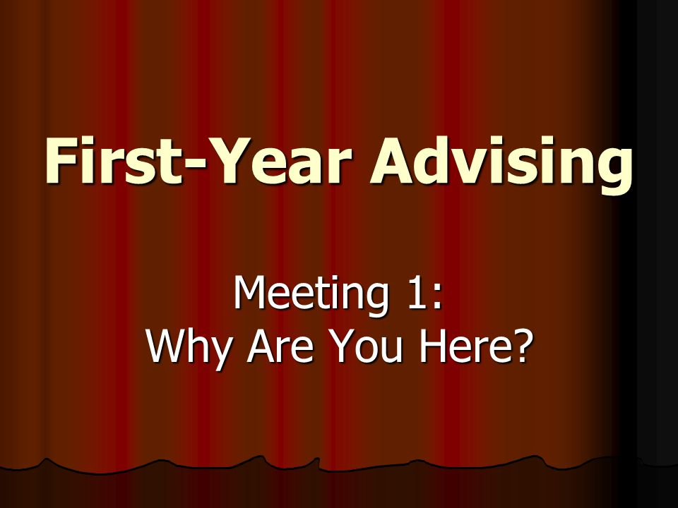 First-Year Advising Meeting 1: Why Are You Here