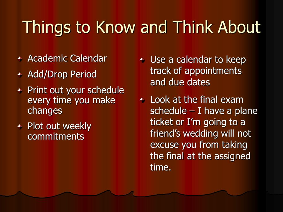 Things to Know and Think About Academic Calendar Add/Drop Period Print out your schedule every time you make changes Plot out weekly commitments Use a calendar to keep track of appointments and due dates Look at the final exam schedule – I have a plane ticket or I'm going to a friend's wedding will not excuse you from taking the final at the assigned time.