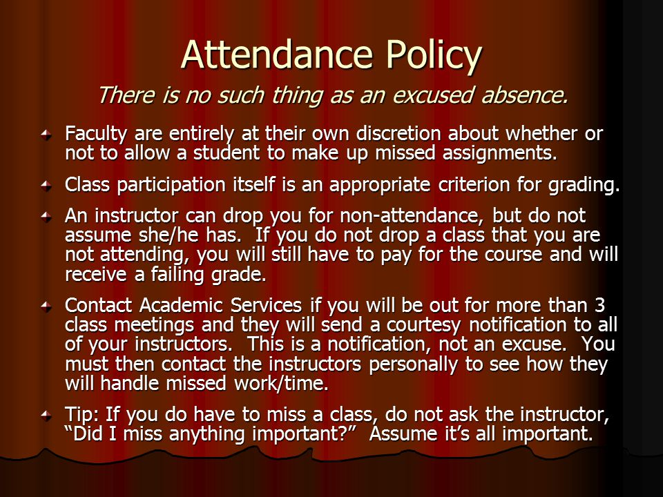 Attendance Policy Faculty are entirely at their own discretion about whether or not to allow a student to make up missed assignments.