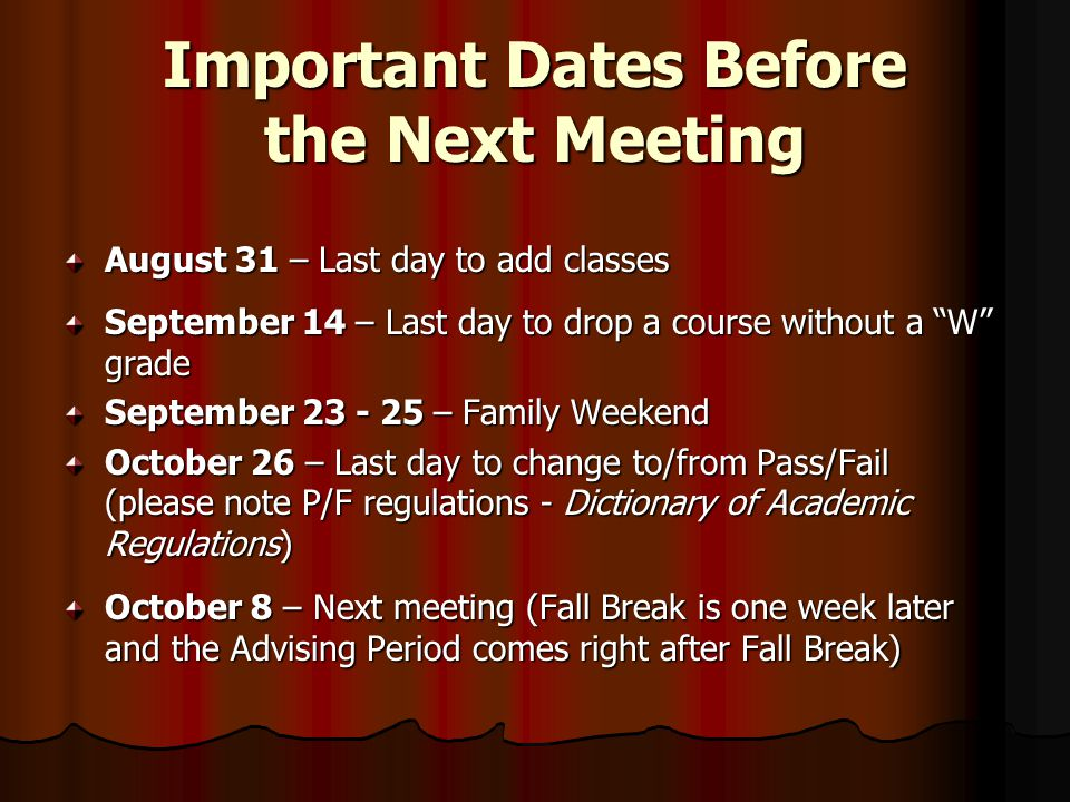 Important Dates Before the Next Meeting August 31 – Last day to add classes September 14 – Last day to drop a course without a W grade September – Family Weekend October 26 – Last day to change to/from Pass/Fail (please note P/F regulations - Dictionary of Academic Regulations) October 8 – Next meeting (Fall Break is one week later and the Advising Period comes right after Fall Break)