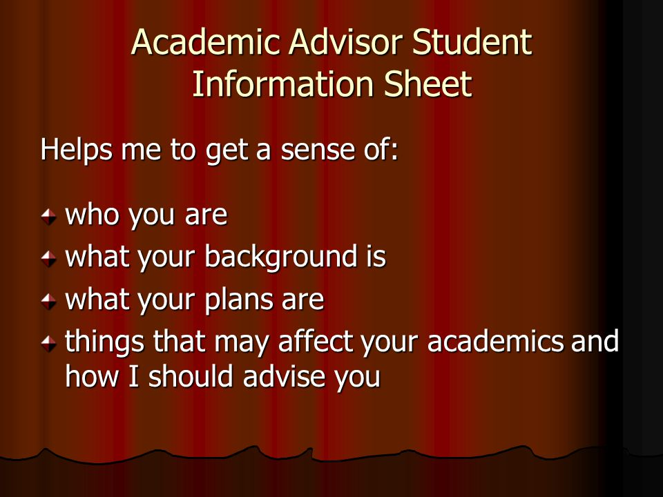 Academic Advisor Student Information Sheet Helps me to get a sense of: who you are what your background is what your plans are things that may affect your academics and how I should advise you