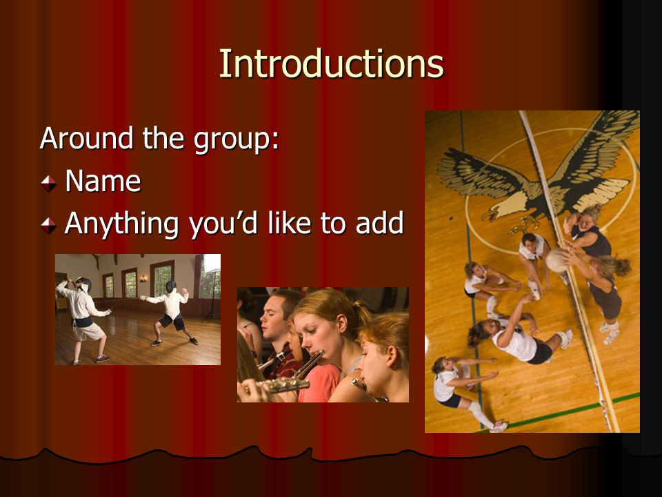 Introductions Around the group: Name Anything you'd like to add