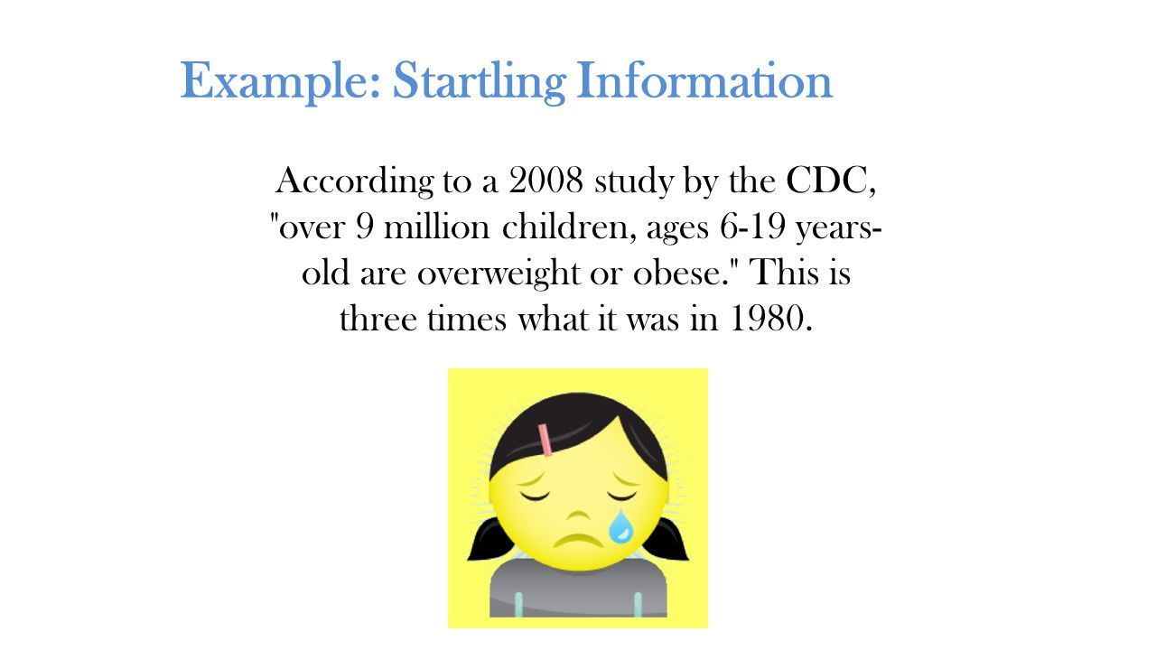 Example: Startling Information According to a 2008 study by the CDC, over 9 million children, ages 6-19 years- old are overweight or obese. This is three times what it was in 1980.
