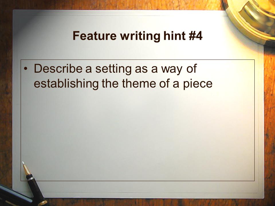 Feature writing hint #3 Enhance your story with: –Dialogue –Startling facts or statistics –Rhetorical devices Simile Metaphor Personification –Sensory details