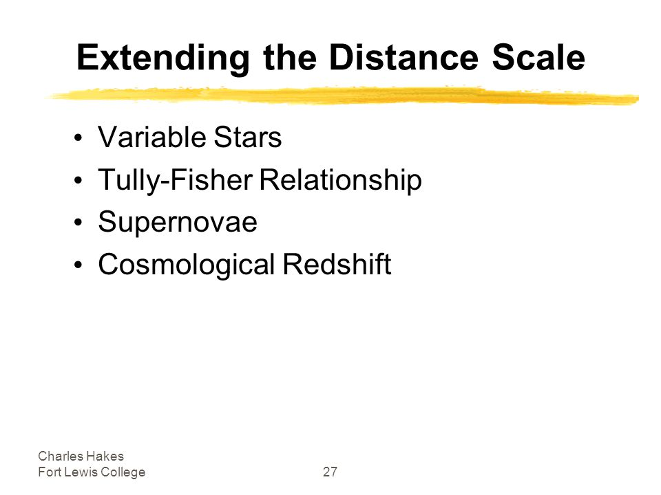 Charles Hakes Fort Lewis College27 Extending the Distance Scale Variable Stars Tully-Fisher Relationship Supernovae Cosmological Redshift