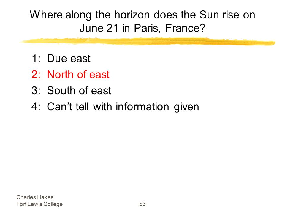 Charles Hakes Fort Lewis College53 Where along the horizon does the Sun rise on June 21 in Paris, France.