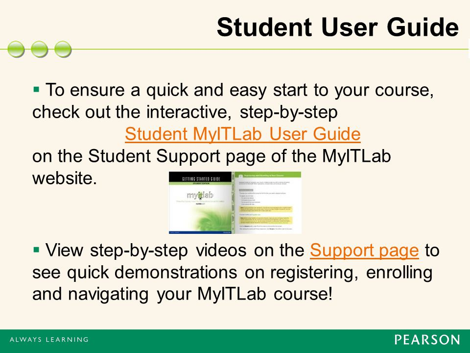 Student User Guide  To ensure a quick and easy start to your course, check out the interactive, step-by-step Student MyITLab User Guide on the Student Support page of the MyITLab website.