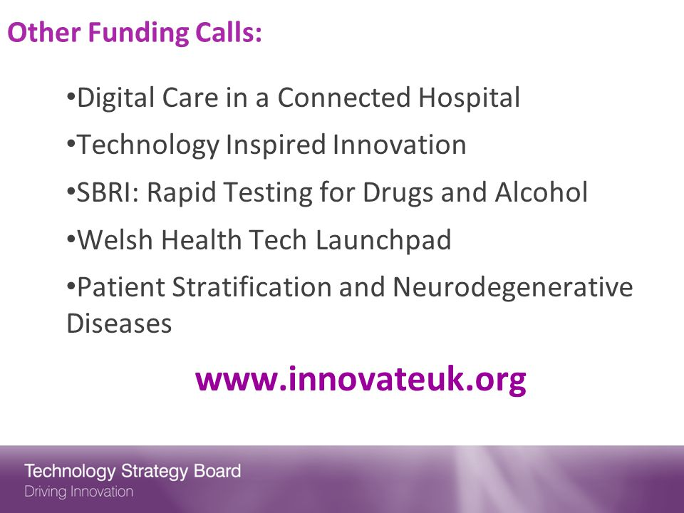 Other Funding Calls: Digital Care in a Connected Hospital Technology Inspired Innovation SBRI: Rapid Testing for Drugs and Alcohol Welsh Health Tech Launchpad Patient Stratification and Neurodegenerative Diseases