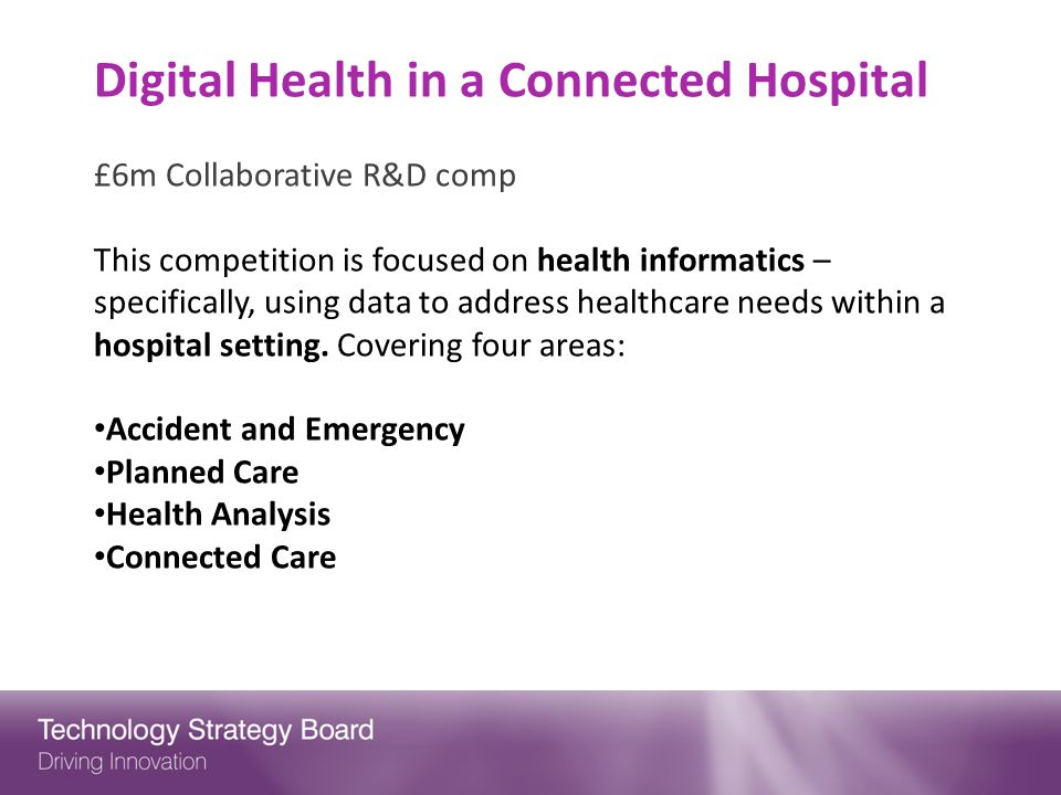Digital Health in a Connected Hospital £6m Collaborative R&D comp This competition is focused on health informatics – specifically, using data to address healthcare needs within a hospital setting.