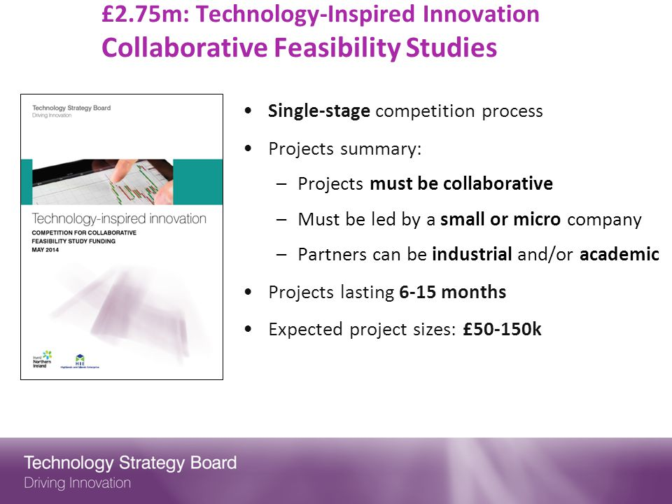 £2.75m: Technology-Inspired Innovation Collaborative Feasibility Studies Single-stage competition process Projects summary: –Projects must be collaborative –Must be led by a small or micro company –Partners can be industrial and/or academic Projects lasting 6-15 months Expected project sizes: £50-150k