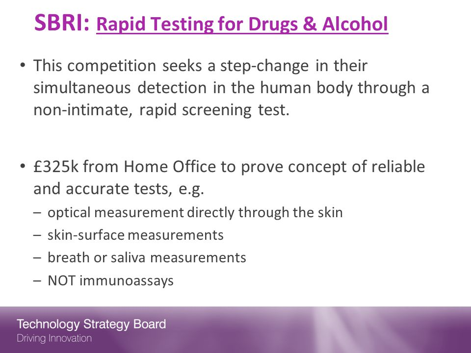SBRI: Rapid Testing for Drugs & Alcohol This competition seeks a step-change in their simultaneous detection in the human body through a non-intimate, rapid screening test.