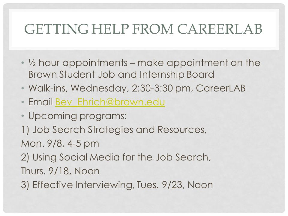 GETTING HELP FROM CAREERLAB ½ hour appointments – make appointment on the Brown Student Job and Internship Board Walk-ins, Wednesday, 2:30-3:30 pm, CareerLAB  Upcoming programs: 1) Job Search Strategies and Resources, Mon.