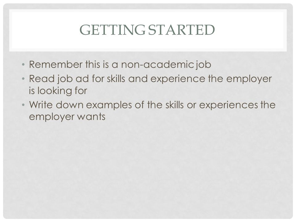 GETTING STARTED Remember this is a non-academic job Read job ad for skills and experience the employer is looking for Write down examples of the skills or experiences the employer wants