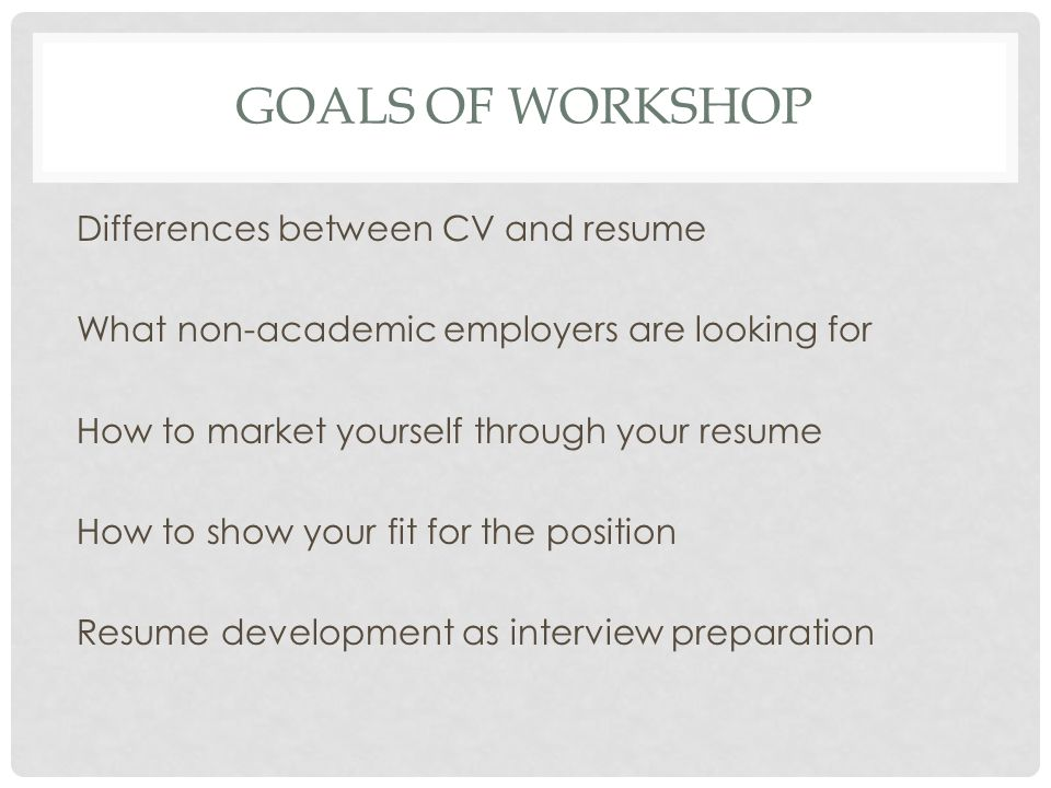 GOALS OF WORKSHOP Differences between CV and resume What non-academic employers are looking for How to market yourself through your resume How to show your fit for the position Resume development as interview preparation