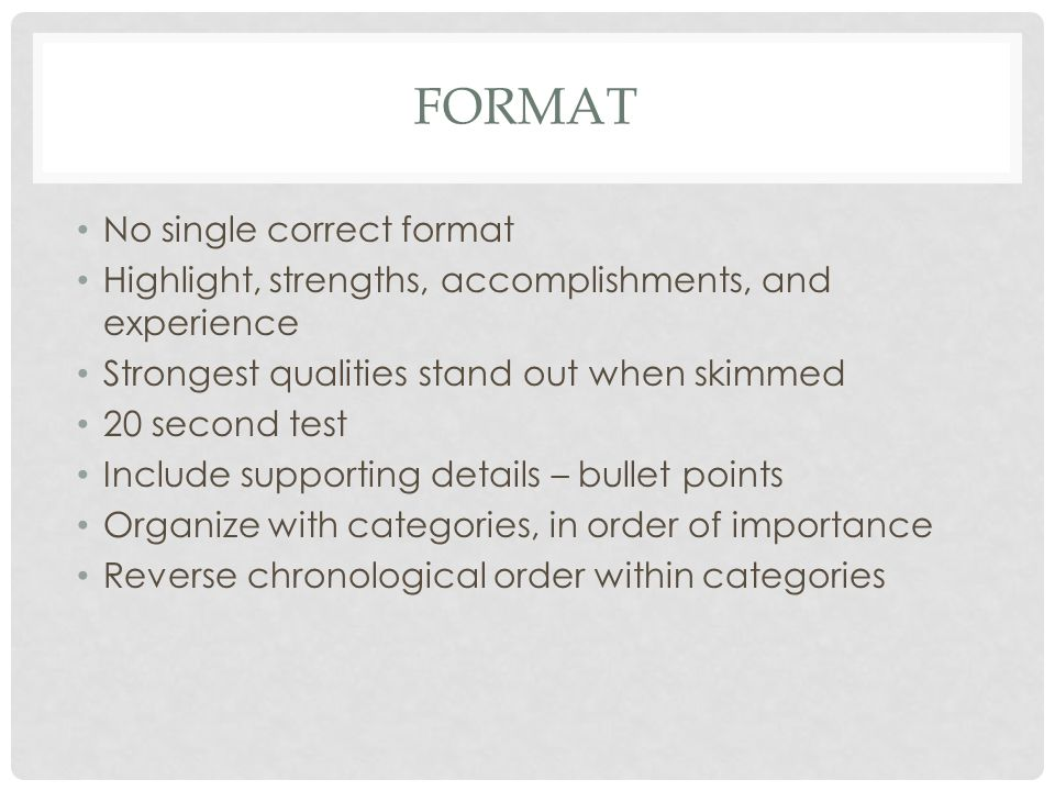FORMAT No single correct format Highlight, strengths, accomplishments, and experience Strongest qualities stand out when skimmed 20 second test Include supporting details – bullet points Organize with categories, in order of importance Reverse chronological order within categories