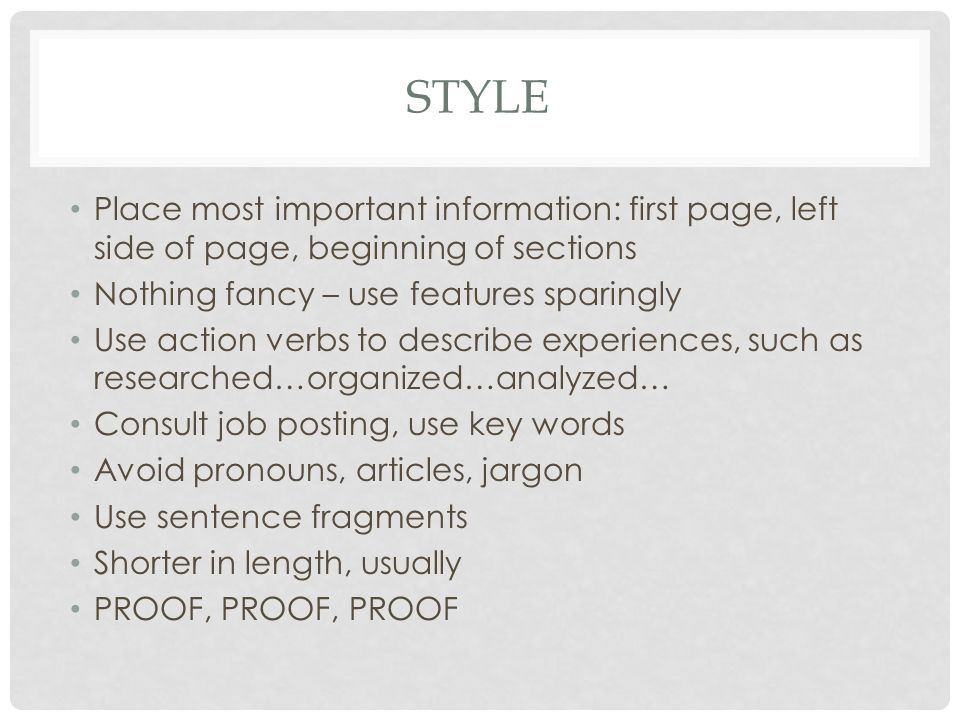 STYLE Place most important information: first page, left side of page, beginning of sections Nothing fancy – use features sparingly Use action verbs to describe experiences, such as researched…organized…analyzed… Consult job posting, use key words Avoid pronouns, articles, jargon Use sentence fragments Shorter in length, usually PROOF, PROOF, PROOF