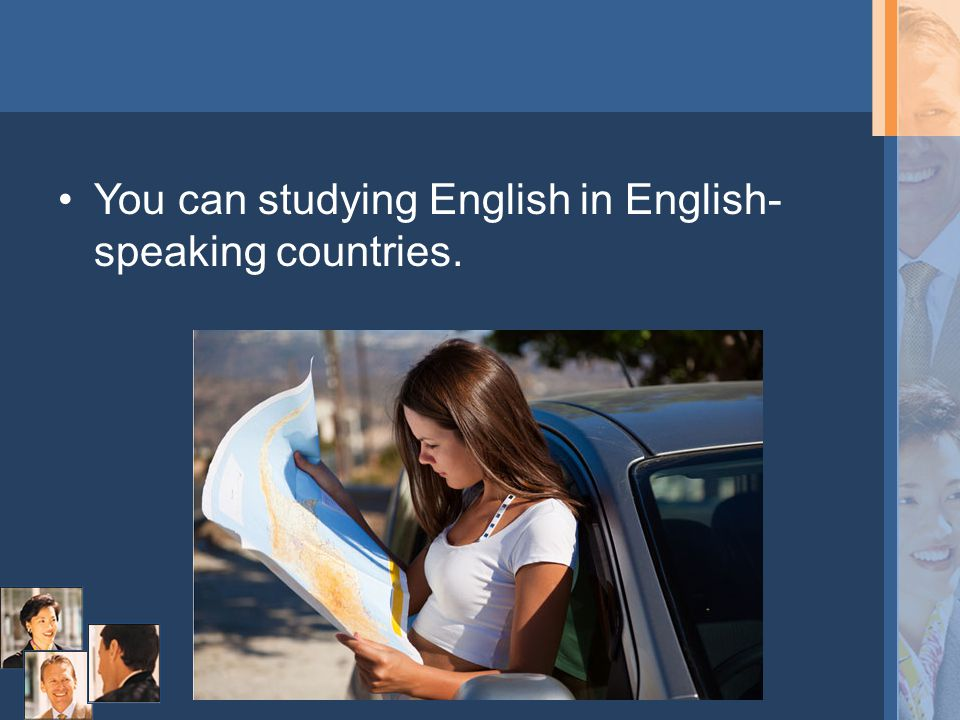You can studying English in English- speaking countries.
