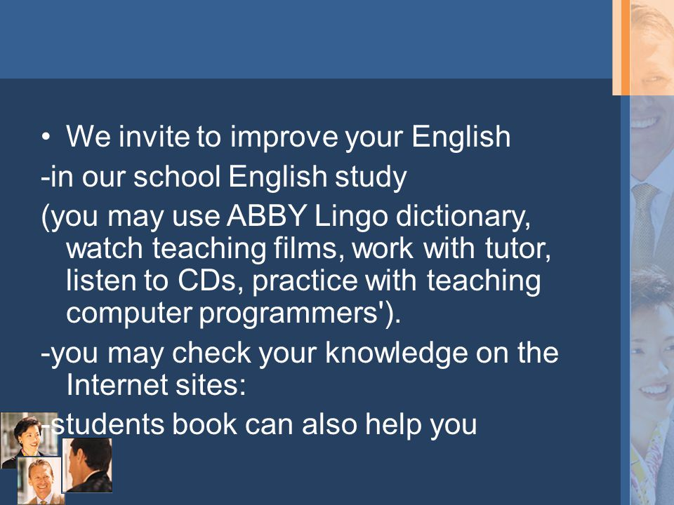 We invite to improve your English -in our school English study (you may use ABBY Lingo dictionary, watch teaching films, work with tutor, listen to CDs, practice with teaching computer programmers ).