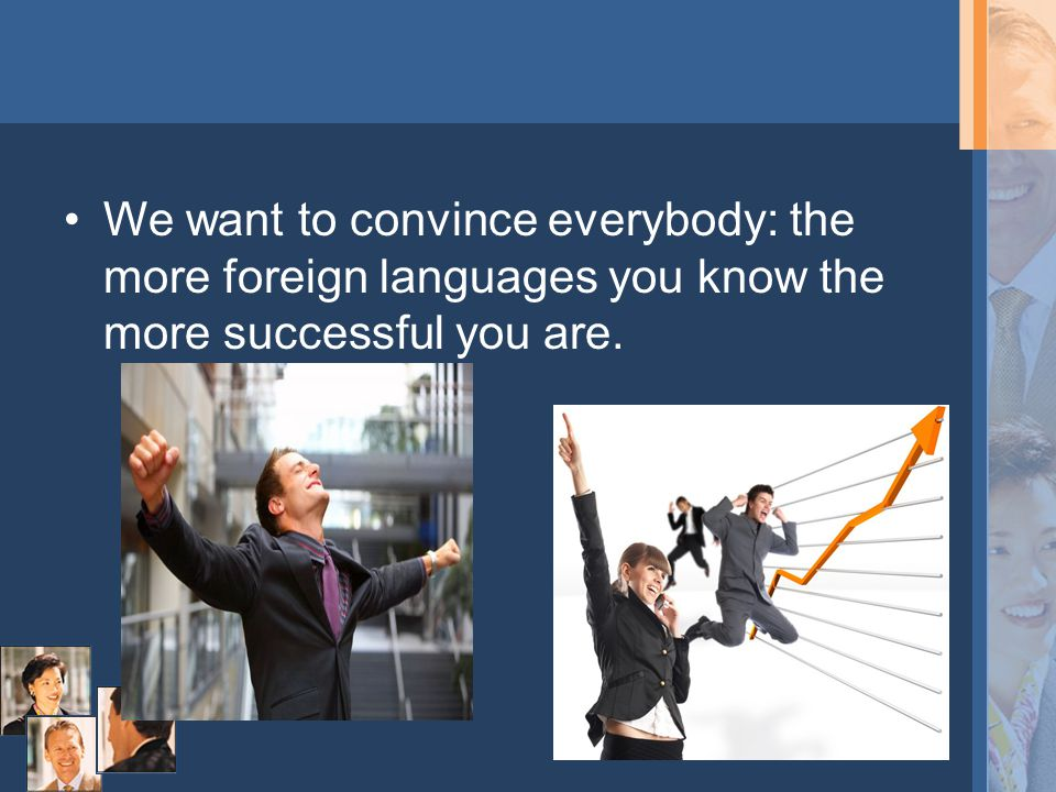 We want to convince everybody: the more foreign languages you know the more successful you are.