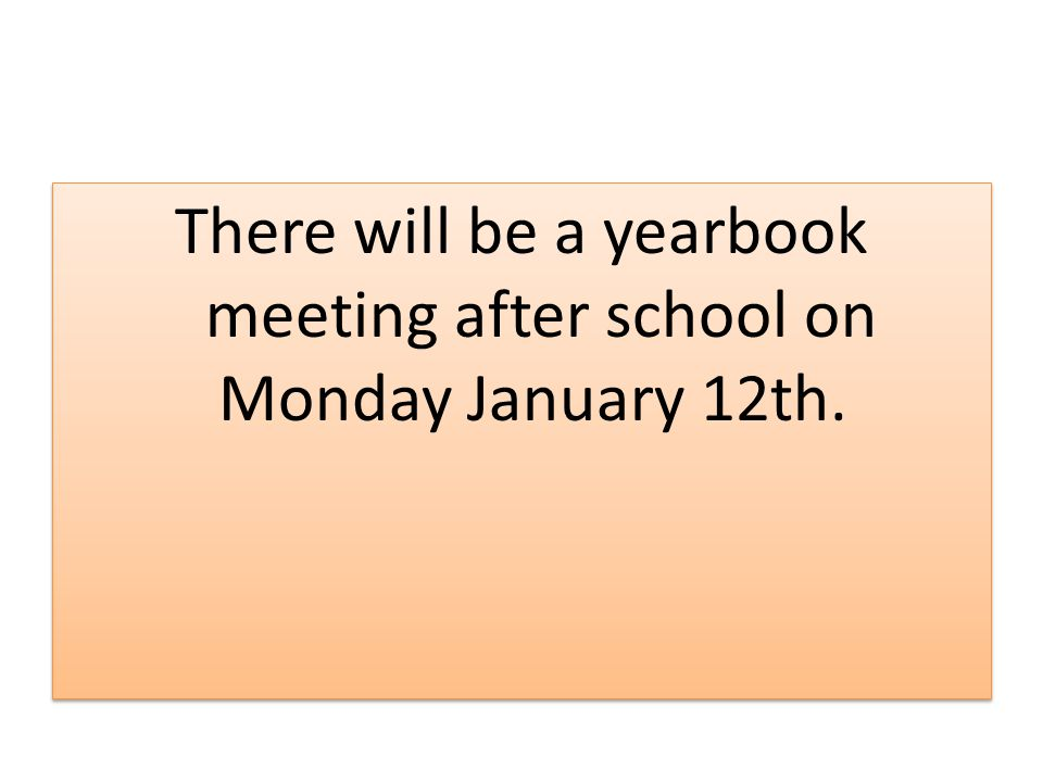 There will be a yearbook meeting after school on Monday January 12th.