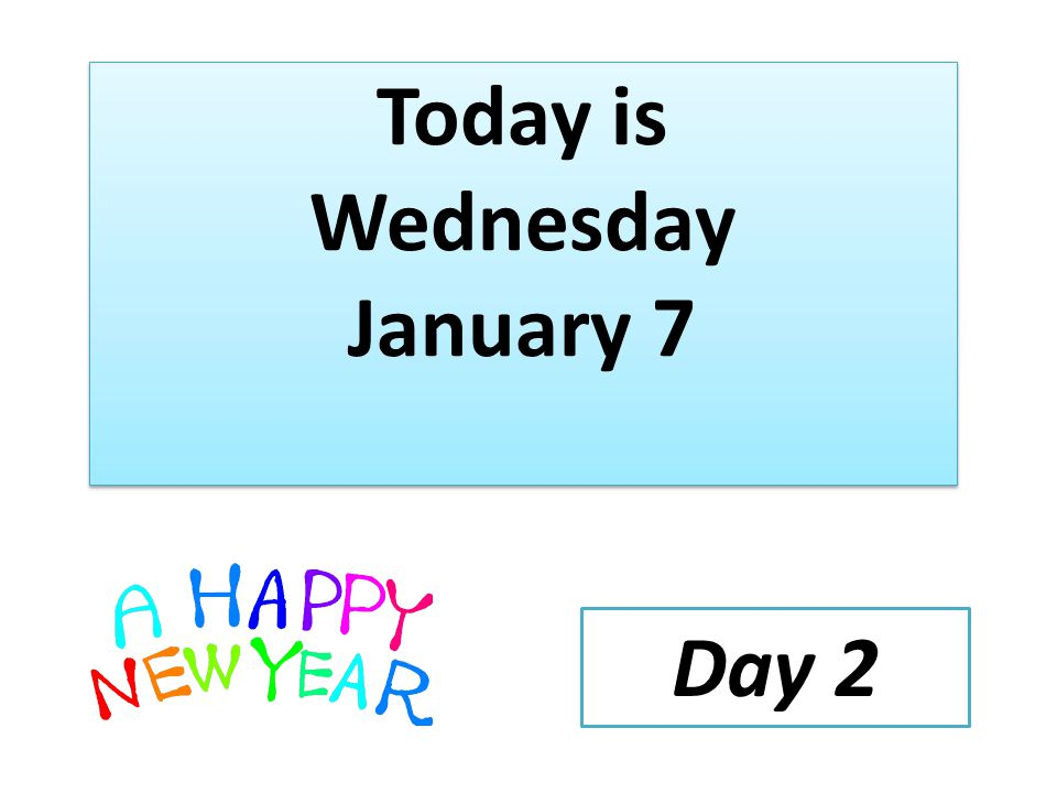 Today is Wednesday January 7 Day 2