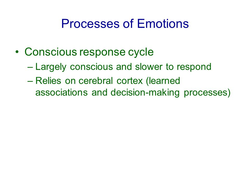 Processes of Emotions Conscious response cycle –Largely conscious and slower to respond –Relies on cerebral cortex (learned associations and decision-making processes)