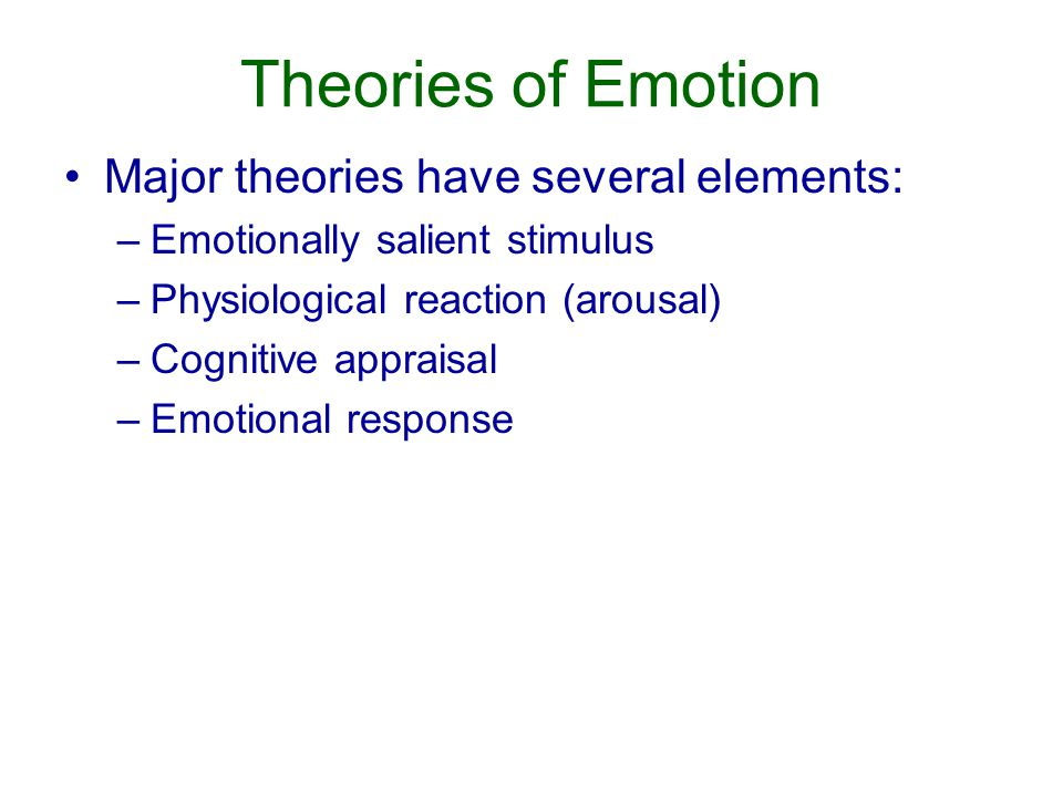 Theories of Emotion Major theories have several elements: –Emotionally salient stimulus –Physiological reaction (arousal) –Cognitive appraisal –Emotional response