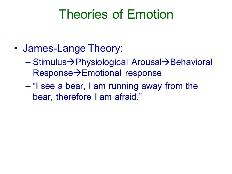 Theories of Emotion James-Lange Theory: –Stimulus  Physiological Arousal  Behavioral Response  Emotional response – I see a bear, I am running away from the bear, therefore I am afraid.