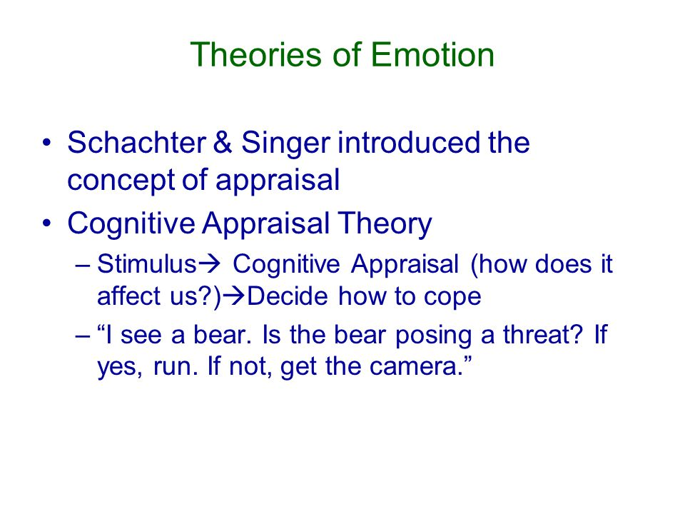 Theories of Emotion Schachter & Singer introduced the concept of appraisal Cognitive Appraisal Theory –Stimulus  Cognitive Appraisal (how does it affect us )  Decide how to cope – I see a bear.