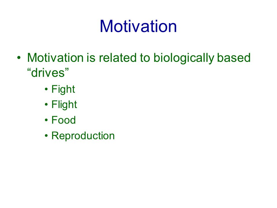 Motivation Motivation is related to biologically based drives Fight Flight Food Reproduction