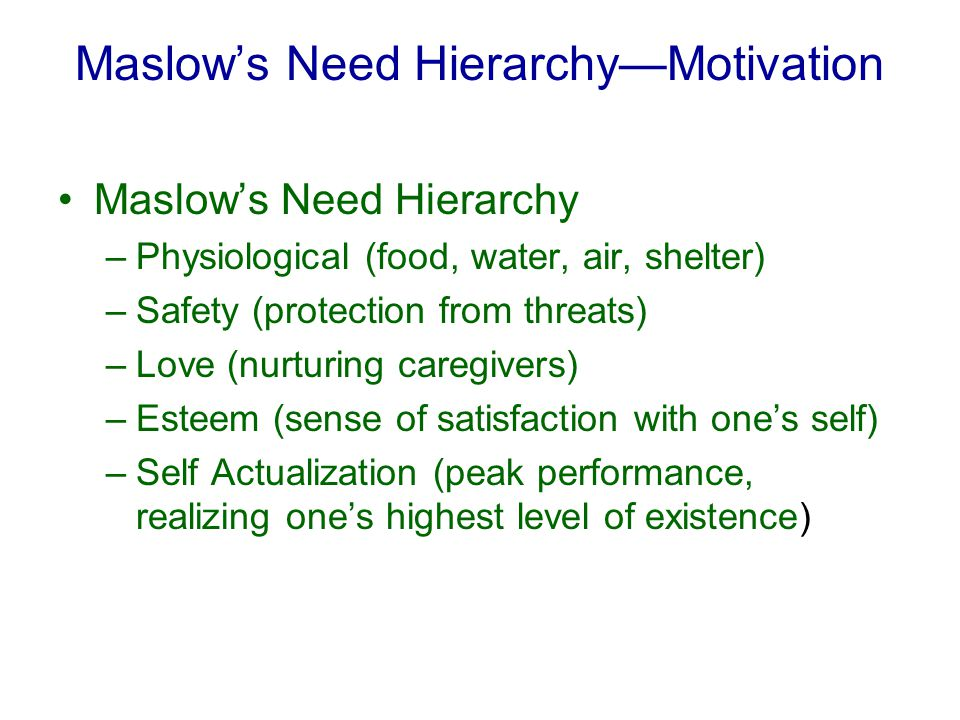 Maslow's Need Hierarchy—Motivation Maslow's Need Hierarchy –Physiological (food, water, air, shelter) –Safety (protection from threats) –Love (nurturing caregivers) –Esteem (sense of satisfaction with one's self) –Self Actualization (peak performance, realizing one's highest level of existence)
