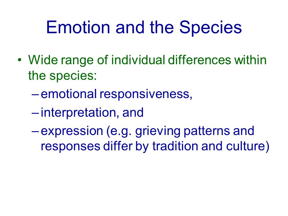 Emotion and the Species Wide range of individual differences within the species: –emotional responsiveness, –interpretation, and –expression (e.g.