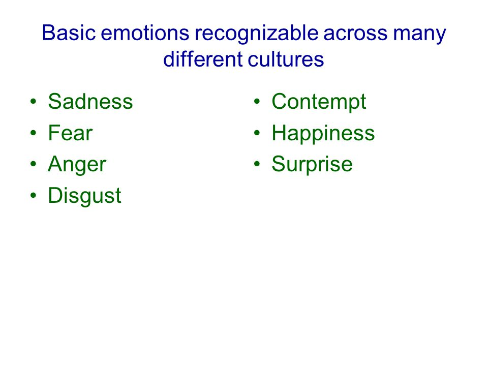 Basic emotions recognizable across many different cultures Sadness Fear Anger Disgust Contempt Happiness Surprise