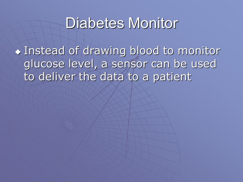 Diabetes Monitor  Instead of drawing blood to monitor glucose level, a sensor can be used to deliver the data to a patient