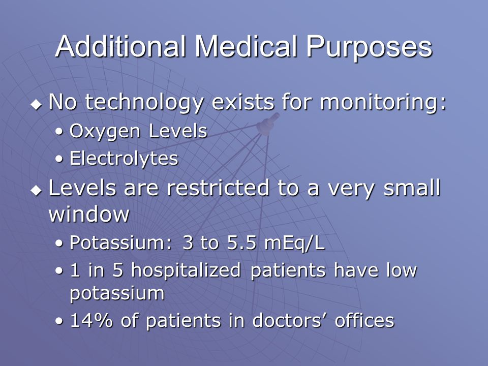 Additional Medical Purposes  No technology exists for monitoring: Oxygen LevelsOxygen Levels ElectrolytesElectrolytes  Levels are restricted to a very small window Potassium: 3 to 5.5 mEq/LPotassium: 3 to 5.5 mEq/L 1 in 5 hospitalized patients have low potassium1 in 5 hospitalized patients have low potassium 14% of patients in doctors' offices14% of patients in doctors' offices