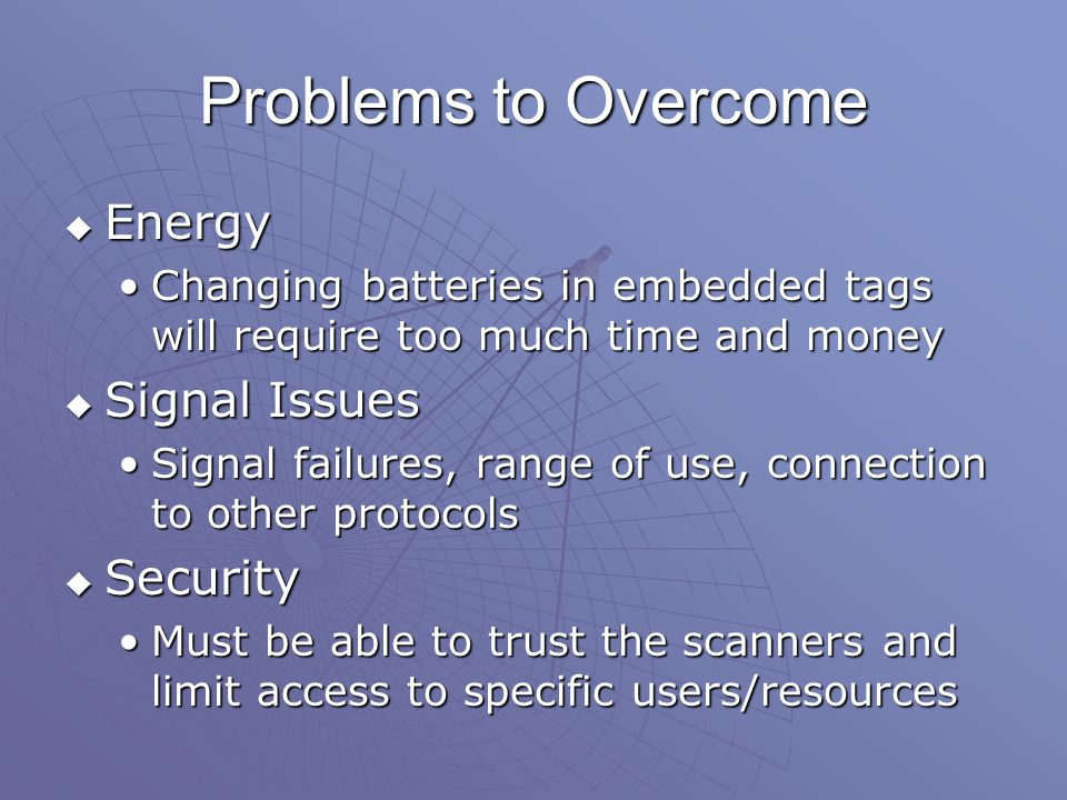 Problems to Overcome  Energy Changing batteries in embedded tags will require too much time and moneyChanging batteries in embedded tags will require too much time and money  Signal Issues Signal failures, range of use, connection to other protocolsSignal failures, range of use, connection to other protocols  Security Must be able to trust the scanners and limit access to specific users/resourcesMust be able to trust the scanners and limit access to specific users/resources