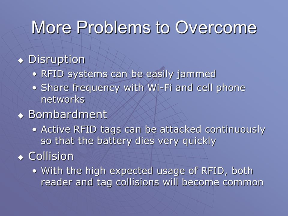 More Problems to Overcome  Disruption RFID systems can be easily jammedRFID systems can be easily jammed Share frequency with Wi-Fi and cell phone networksShare frequency with Wi-Fi and cell phone networks  Bombardment Active RFID tags can be attacked continuously so that the battery dies very quicklyActive RFID tags can be attacked continuously so that the battery dies very quickly  Collision With the high expected usage of RFID, both reader and tag collisions will become commonWith the high expected usage of RFID, both reader and tag collisions will become common