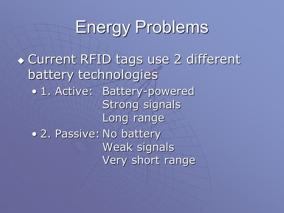 Energy Problems  Current RFID tags use 2 different battery technologies 1.