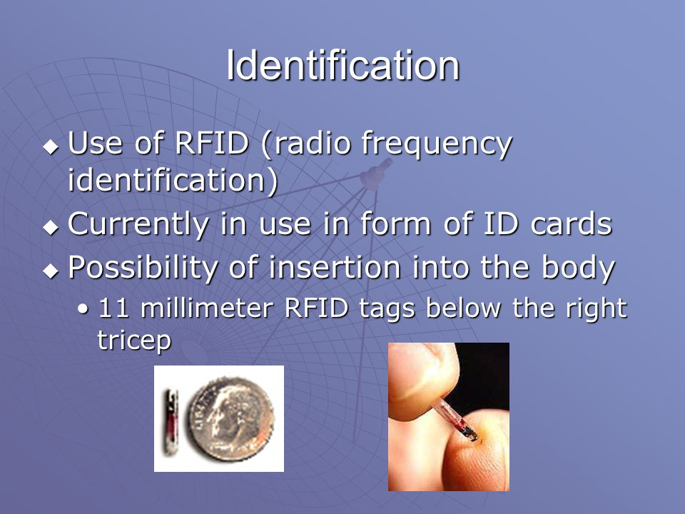 Identification  Use of RFID (radio frequency identification)  Currently in use in form of ID cards  Possibility of insertion into the body 11 millimeter RFID tags below the right tricep11 millimeter RFID tags below the right tricep
