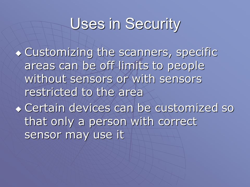 Uses in Security  Customizing the scanners, specific areas can be off limits to people without sensors or with sensors restricted to the area  Certain devices can be customized so that only a person with correct sensor may use it