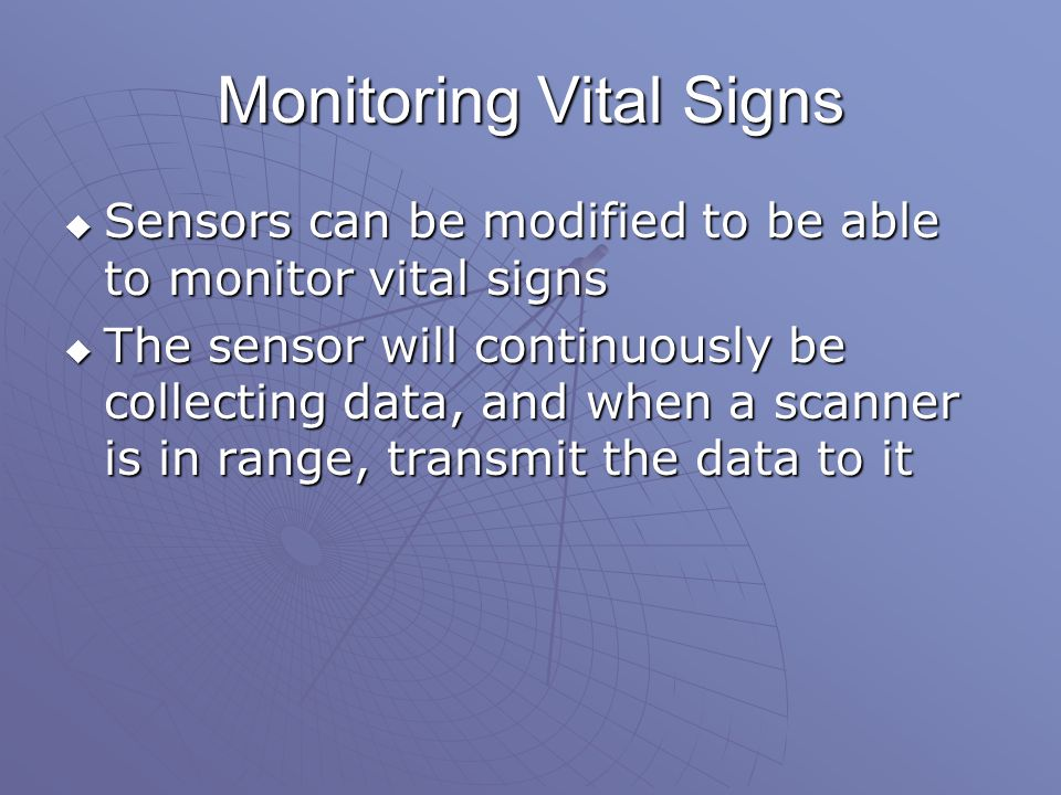 Monitoring Vital Signs  Sensors can be modified to be able to monitor vital signs  The sensor will continuously be collecting data, and when a scanner is in range, transmit the data to it