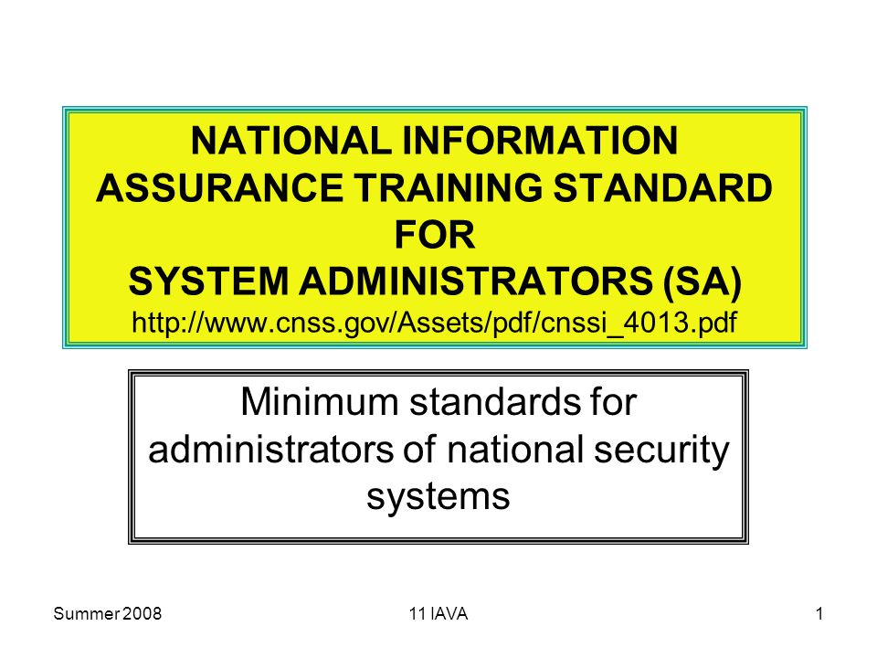 Summer IAVA1 NATIONAL INFORMATION ASSURANCE TRAINING STANDARD FOR SYSTEM ADMINISTRATORS (SA)   Minimum standards for administrators of national security systems
