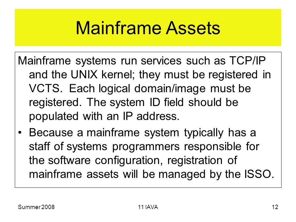 Summer IAVA12 Mainframe Assets Mainframe systems run services such as TCP/IP and the UNIX kernel; they must be registered in VCTS.