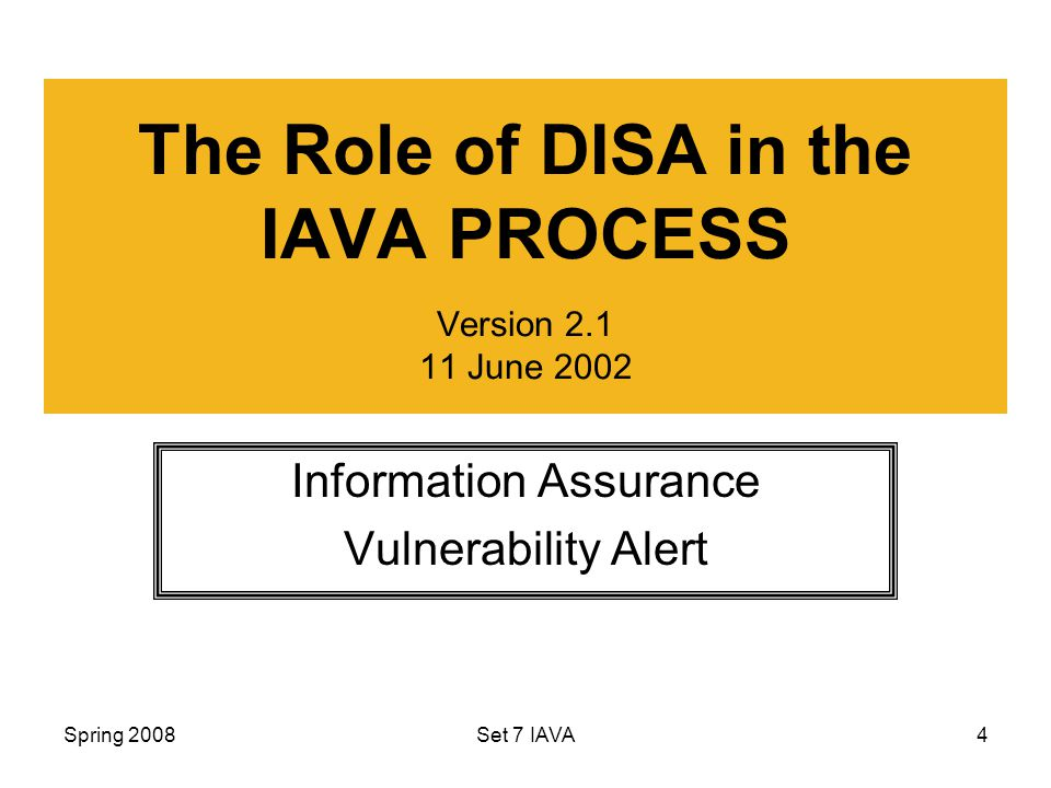 Spring 2008Set 7 IAVA4 The Role of DISA in the IAVA PROCESS Version June 2002 Information Assurance Vulnerability Alert