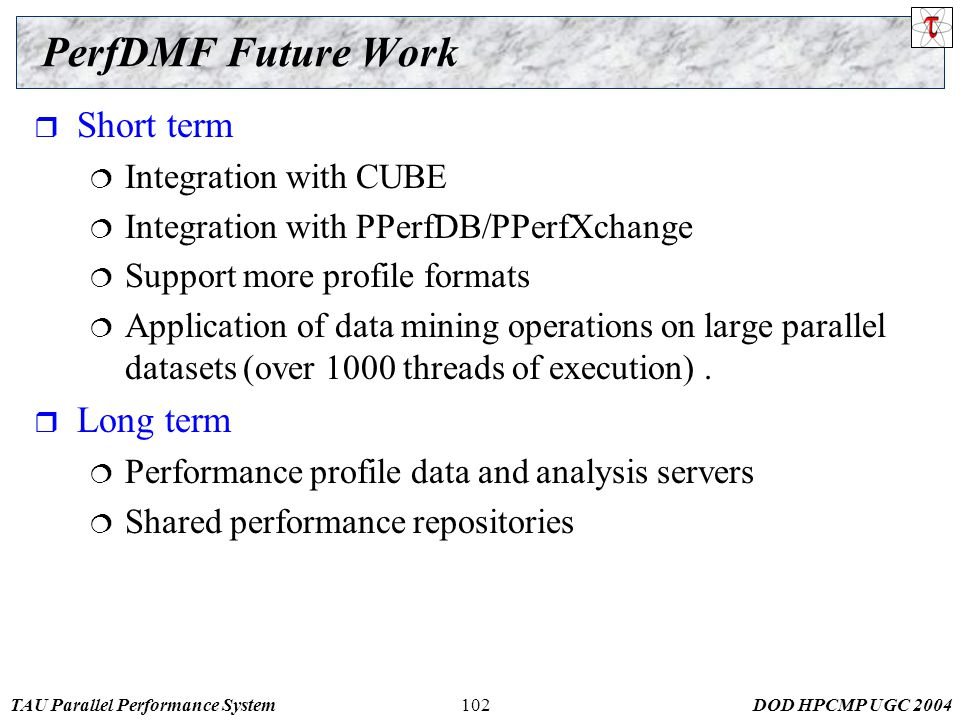 TAU Parallel Performance SystemDOD HPCMP UGC 2004102 PerfDMF Future Work  Short term  Integration with CUBE  Integration with PPerfDB/PPerfXchange  Support more profile formats  Application of data mining operations on large parallel datasets (over 1000 threads of execution).